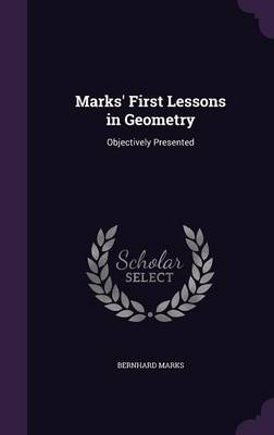 Marks' First Lessons in Geometry Objectively Presented by Bernhard Marks