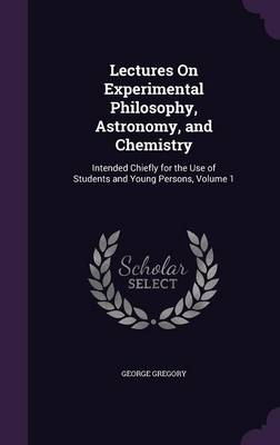 Lectures on Experimental Philosophy, Astronomy, and Chemistry Intended Chiefly for the Use of Students and Young Persons, Volume 1 by George Gregory
