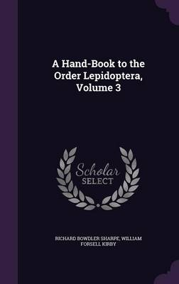 A Hand-Book to the Order Lepidoptera, Volume 3 by Richard Bowdler Sharpe, William Forsell Kirby