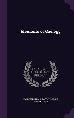 Elements of Geology by Harlan Harland Barrows, Eliot Blackwelder
