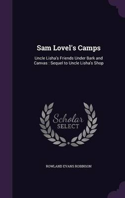Sam Lovel's Camps Uncle Lisha's Friends Under Bark and Canvas: Sequel to Uncle Lisha's Shop by Rowland Evans Robinson
