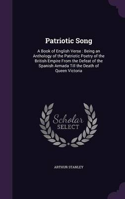 Patriotic Song A Book of English Verse: Being an Anthology of the Patriotic Poetry of the British Empire from the Defeat of the Spanish Armada Till the Death of Queen Victoria by Arthur Stanley