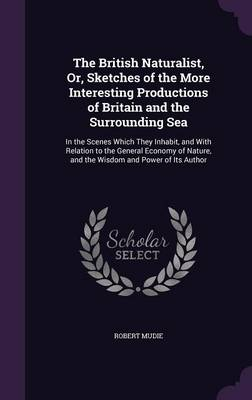 The British Naturalist, Or, Sketches of the More Interesting Productions of Britain and the Surrounding Sea In the Scenes Which They Inhabit, and with Relation to the General Economy of Nature, and th by Robert Mudie