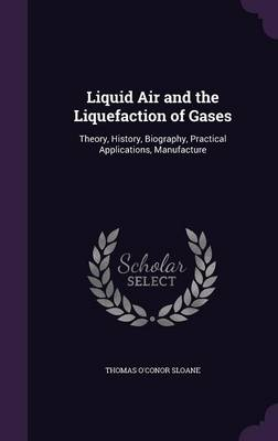 Liquid Air and the Liquefaction of Gases Theory, History, Biography, Practical Applications, Manufacture by Thomas O'Conor Sloane