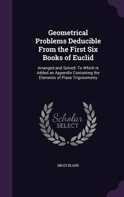 Geometrical Problems Deducible from the First Six Books of Euclid Arranged and Solved: To Which Is Added an Appendix Containing the Elements of Plane Trigonometry by Miles Bland