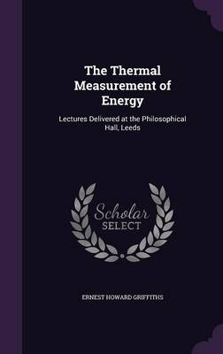 The Thermal Measurement of Energy Lectures Delivered at the Philosophical Hall, Leeds by Ernest Howard Griffiths