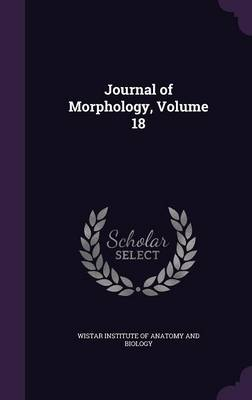 Journal of Morphology, Volume 18 by Wistar Institute of Anatomy and Biology