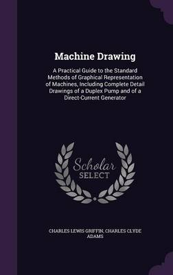 Machine Drawing A Practical Guide to the Standard Methods of Graphical Representation of Machines, Including Complete Detail Drawings of a Duplex Pump and of a Direct-Current Generator by Charles Lewis Griffin, Charles Clyde Adams