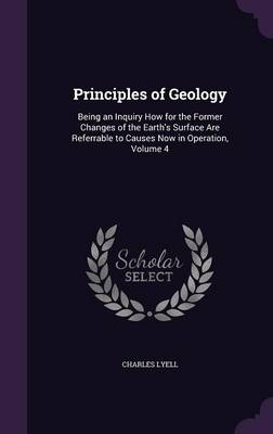 Principles of Geology Being an Inquiry How for the Former Changes of the Earth's Surface Are Referrable to Causes Now in Operation, Volume 4 by Charles, Sir Lyell