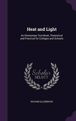 Heat and Light An Elementary Text-Book, Theoretical and Practical for Colleges and Schools by Richard, Sir Glazebrook