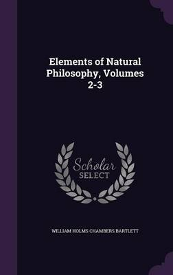 Elements of Natural Philosophy, Volumes 2-3 by William Holms Chambers Bartlett