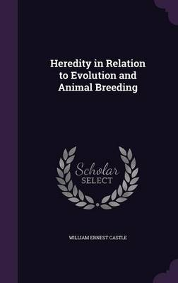 Heredity in Relation to Evolution and Animal Breeding by William Ernest Castle