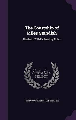 The Courtship of Miles Standish Elizabeth: With Explanatory Notes by Henry Wadsworth Longfellow