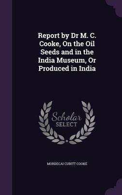 Report by Dr M. C. Cooke, on the Oil Seeds and in the India Museum, or Produced in India by Mordecai Cubitt Cooke
