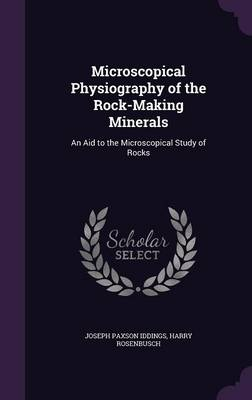 Microscopical Physiography of the Rock-Making Minerals An Aid to the Microscopical Study of Rocks by Joseph Paxson Iddings, Harry Rosenbusch