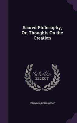 Sacred Philosophy, Or, Thoughts on the Creation by Benjamin Shillingford