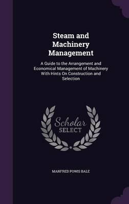 Steam and Machinery Management A Guide to the Arrangement and Economical Management of Machinery with Hints on Construction and Selection by Manfred Powis Bale