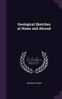 Geological Sketches at Home and Abroad by Sir Archibald, Sir Geikie