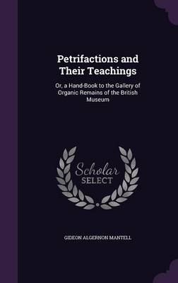 Petrifactions and Their Teachings Or, a Hand-Book to the Gallery of Organic Remains of the British Museum by Gideon Algernon Mantell