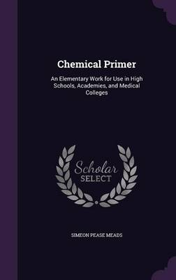 Chemical Primer An Elementary Work for Use in High Schools, Academies, and Medical Colleges by Simeon Pease Meads