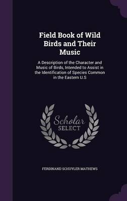 Field Book of Wild Birds and Their Music A Description of the Character and Music of Birds, Intended to Assist in the Identification of Species Common in the Eastern U.S by Ferdinand Schuyler Mathews