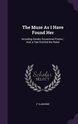 The Muse as I Have Found Her Including Sundry Occasional Poems; And, a Tale Entitled the Rebel by F Claiborne