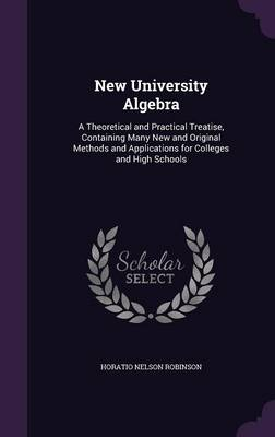 New University Algebra A Theoretical and Practical Treatise, Containing Many New and Original Methods and Applications for Colleges and High Schools by Horatio Nelson Robinson