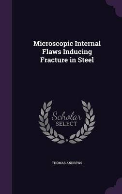 Microscopic Internal Flaws Inducing Fracture in Steel by Thomas Andrews