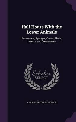 Half Hours with the Lower Animals Protozoans, Sponges, Corals, Shells, Insects, and Crustaceans by Charles Frederick Holder