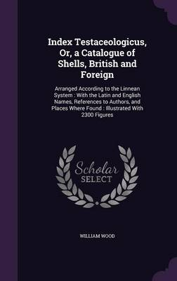 Index Testaceologicus, Or, a Catalogue of Shells, British and Foreign Arranged According to the Linnean System: With the Latin and English Names, References to Authors, and Places Where Found: Illustr by William Wood