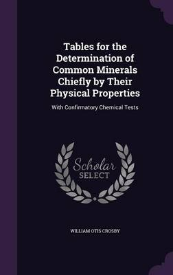 Tables for the Determination of Common Minerals Chiefly by Their Physical Properties With Confirmatory Chemical Tests by William Otis Crosby