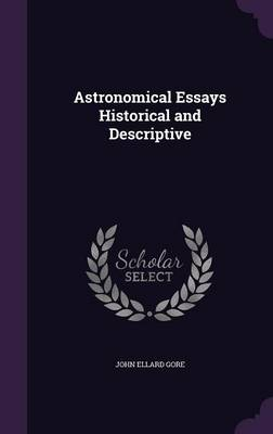 Astronomical Essays Historical and Descriptive by John Ellard Gore