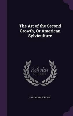 The Art of the Second Growth, or American Sylviculture by Carl Alwin Schenck