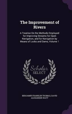 The Improvement of Rivers A Treatise on the Methods Employed for Improving Streams for Open Navigation, and for Navigation by Means of Locks and Dams, Volume 1 by Benjamin Franklin Thomas, David Alexander Watt