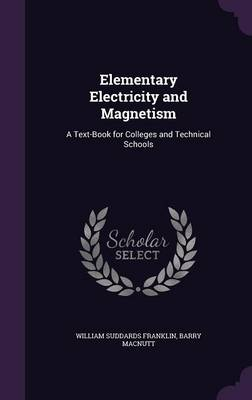 Elementary Electricity and Magnetism A Text-Book for Colleges and Technical Schools by William Suddards Franklin, Barry Macnutt
