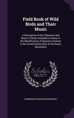 Field Book of Wild Birds and Their Music A Description of the Character and Music of Birds, Intended to Assist in the Identification of Species Common in the United States East of the Rocky Mountains by Ferdinand Schuyler Mathews
