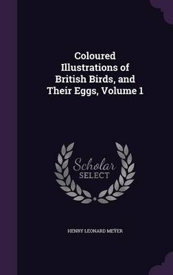 Coloured Illustrations of British Birds, and Their Eggs, Volume 1 by Henry Leonard Meyer