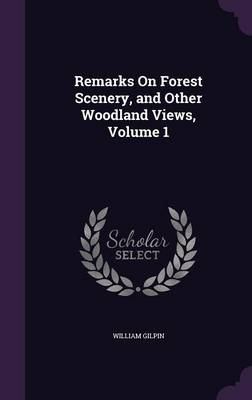 Remarks on Forest Scenery, and Other Woodland Views, Volume 1 by William Gilpin