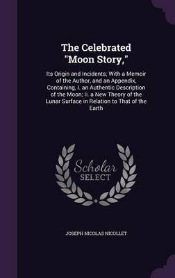 The Celebrated Moon Story, Its Origin and Incidents; With a Memoir of the Author, and an Appendix, Containing, I. an Authentic Description of the Moon; II. a New Theory of the Lunar Surface in Relatio by Joseph Nicolas Nicollet