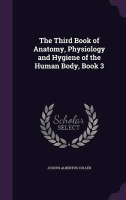 The Third Book of Anatomy, Physiology and Hygiene of the Human Body, Book 3 by Joseph Albertus Culler
