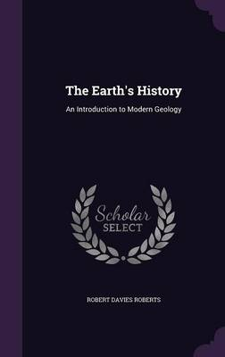 The Earth's History An Introduction to Modern Geology by Robert Davies Roberts