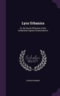 Lyra Urbanica Or, the Social Effusions of the Celebrated Captain Charles Morris by Charles Morris