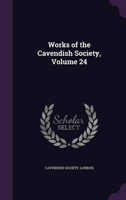 Works of the Cavendish Society, Volume 24 by London Cavendish Society