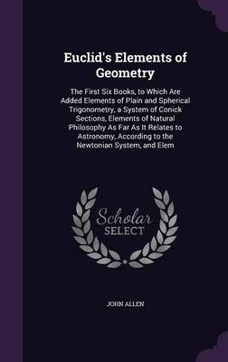 Euclid's Elements of Geometry The First Six Books, to Which Are Added Elements of Plain and Spherical Trigonometry, a System of Conick Sections, Elements of Natural Philosophy as Far as It Relates to  by John (The Open University) Allen