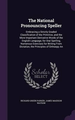 The National Pronouncing Speller Embracing a Strictly Graded Classification of the Primitive, and the More Important Derivative Words of the English Language, for Oral Spelling, Numerous Exercises for by Richard Green Parker, James Madison Watson