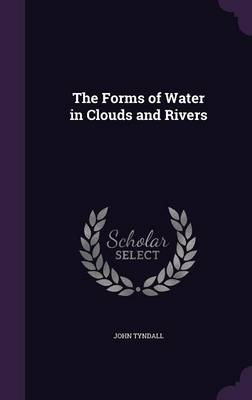 The Forms of Water in Clouds and Rivers by John Tyndall