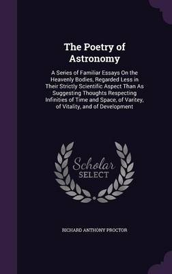 The Poetry of Astronomy A Series of Familiar Essays on the Heavenly Bodies, Regarded Less in Their Strictly Scientific Aspect Than as Suggesting Thoughts Respecting Infinities of Time and Space, of Va by Richard Anthony Proctor