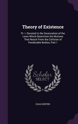 Theory of Existence PT. I. Devoted to the Enunciation of the Laws Which Determine the Motions That Result from the Collision of Ponderable Bodies, Part 1 by Elias Dexter