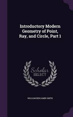 Introductory Modern Geometry of Point, Ray, and Circle, Part 1 by William Benjamin Smith