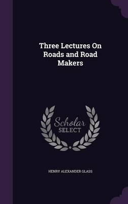 Three Lectures on Roads and Road Makers by Henry Alexander Glass